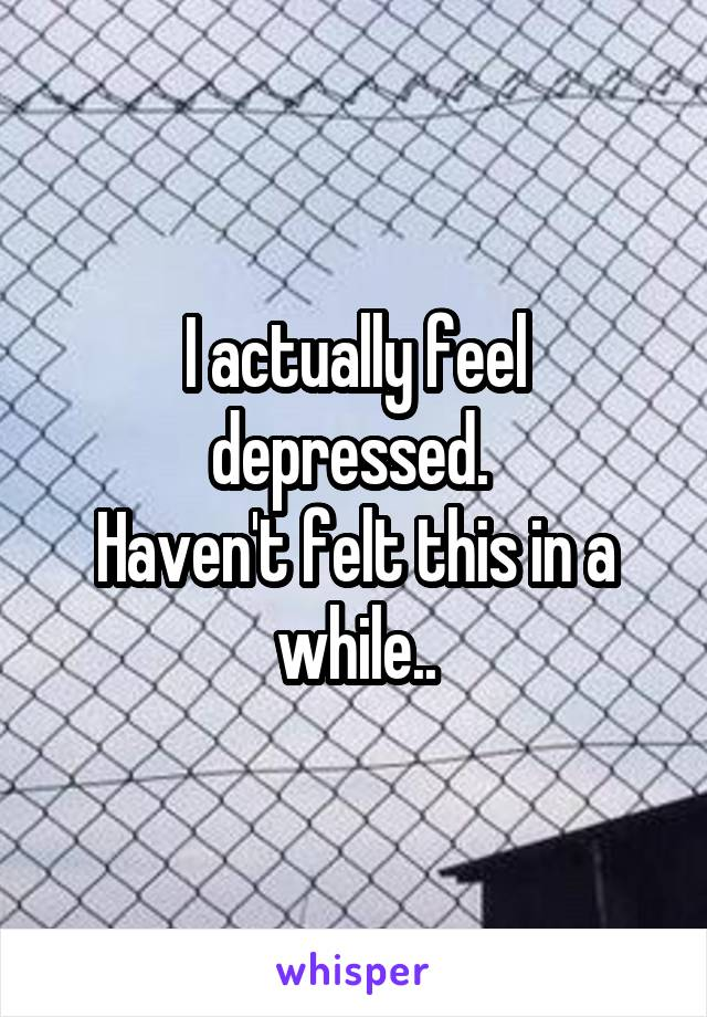 I actually feel depressed.  Haven't felt this in a while..