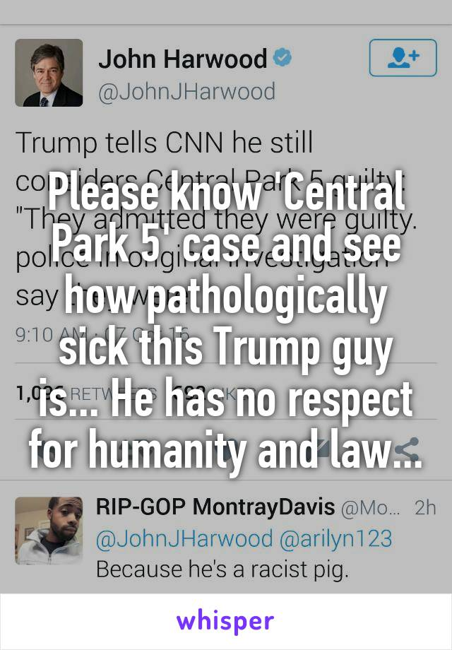 Please know 'Central Park 5' case and see how pathologically sick this Trump guy is... He has no respect for humanity and law...