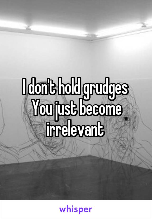 I don't hold grudges  You just become irrelevant