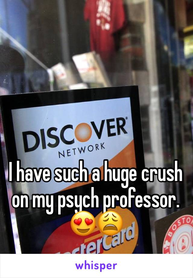 I have such a huge crush on my psych professor. 😍😩