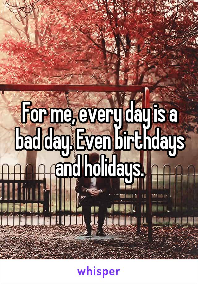 For me, every day is a bad day. Even birthdays and holidays.