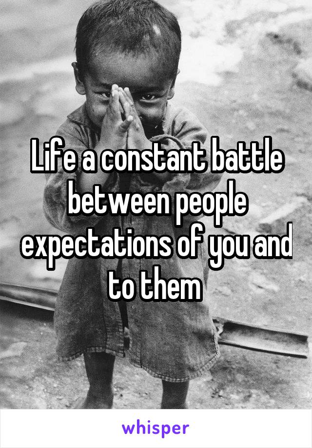 Life a constant battle between people expectations of you and to them