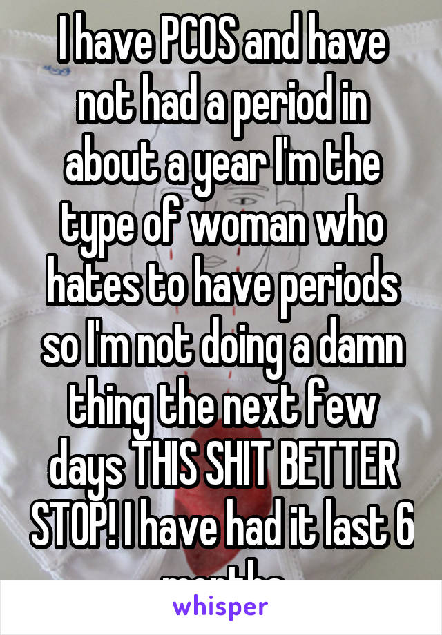 I have PCOS and have not had a period in about a year I'm the type of woman who hates to have periods so I'm not doing a damn thing the next few days THIS SHIT BETTER STOP! I have had it last 6 months