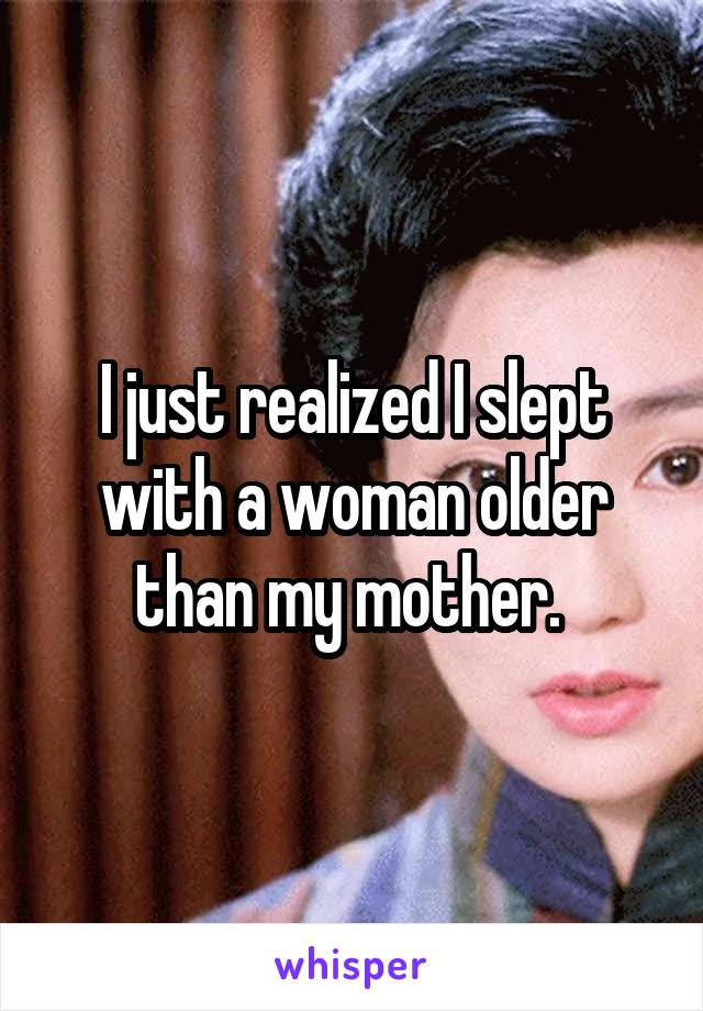 I just realized I slept with a woman older than my mother.