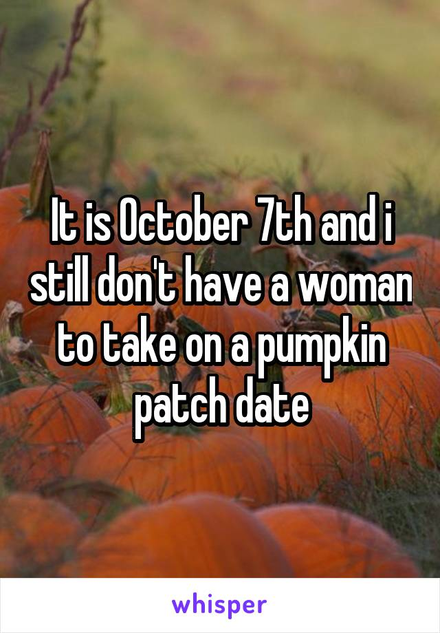 It is October 7th and i still don't have a woman to take on a pumpkin patch date