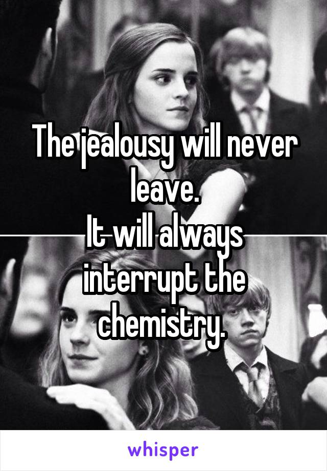 The jealousy will never leave. It will always interrupt the chemistry.
