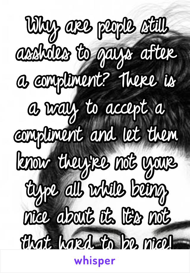 Why are people still assholes to gays after a compliment? There is a way to accept a compliment and let them know they're not your type all while being nice about it. It's not that hard to be nice!