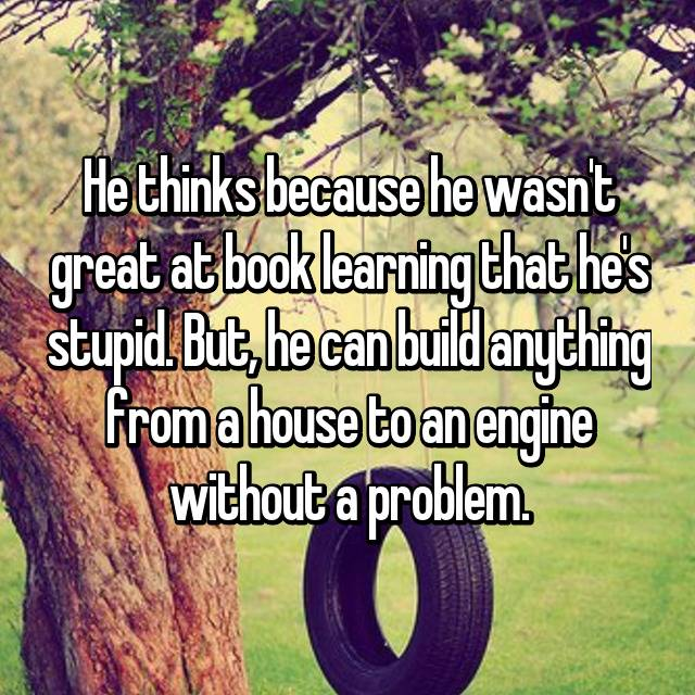 He thinks because he wasn't great at book learning that he's stupid. But, he can build anything from a house to an engine without a problem.