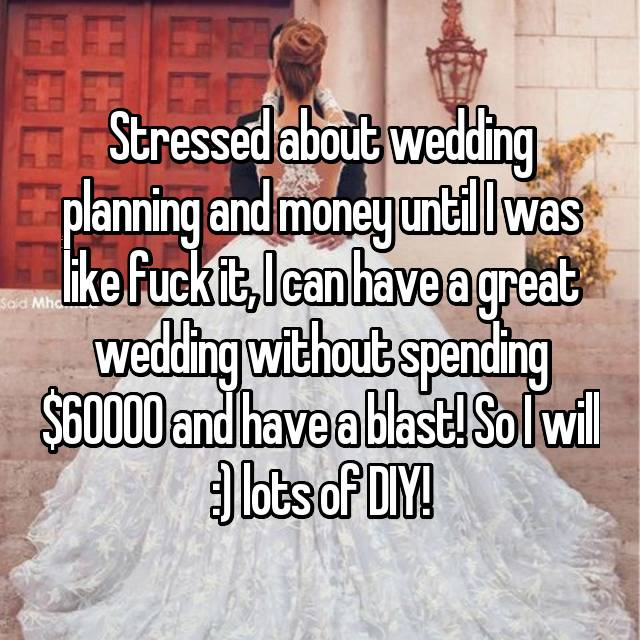 Stressed about wedding planning and money until I was like fuck it, I can have a great wedding without spending $60000 and have a blast! So I will :) lots of DIY!