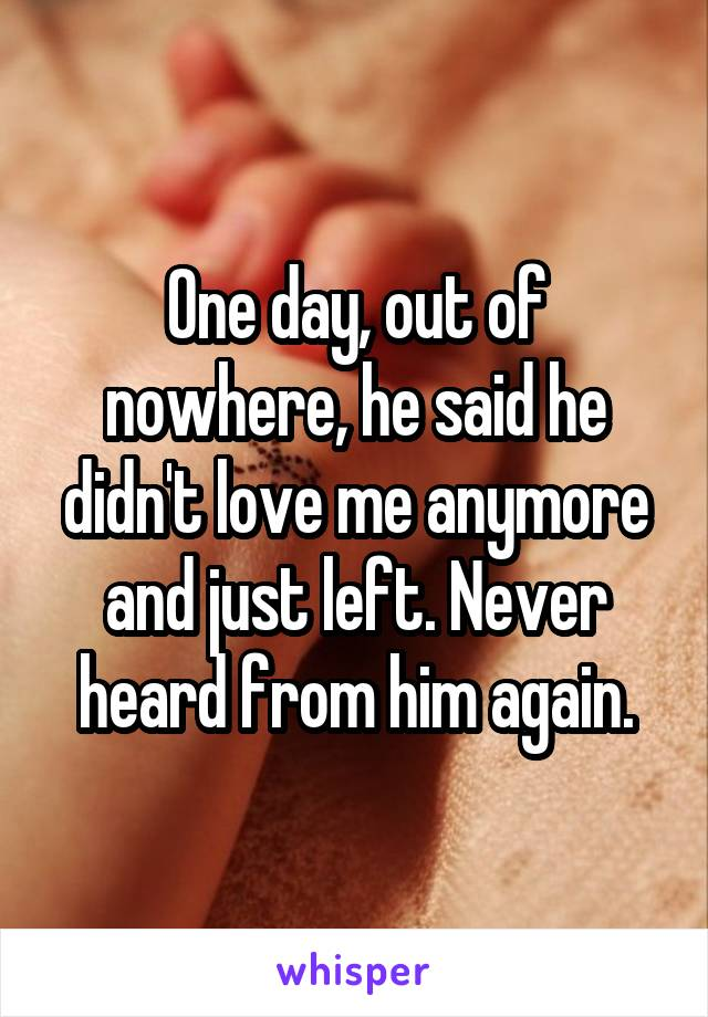 One day, out of nowhere, he said he didn't love me anymore and just left. Never heard from him again.