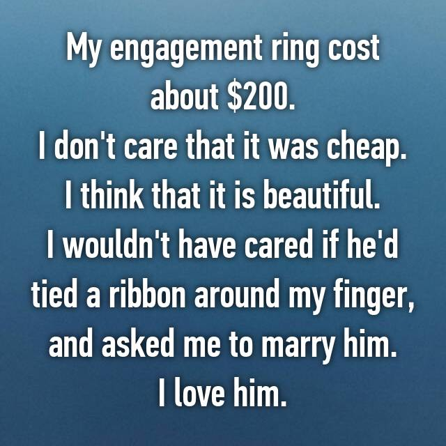 My engagement ring cost about $200. I don't care that it was cheap. I think that it is beautiful. I wouldn't have cared if he'd tied a ribbon around my finger, and asked me to marry him. I love him.