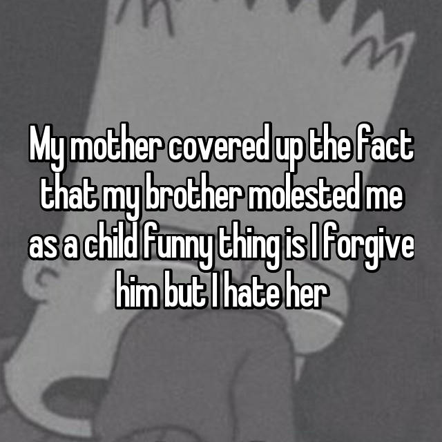 My mother covered up the fact that my brother molested me as a child funny thing is I forgive him but I hate her
