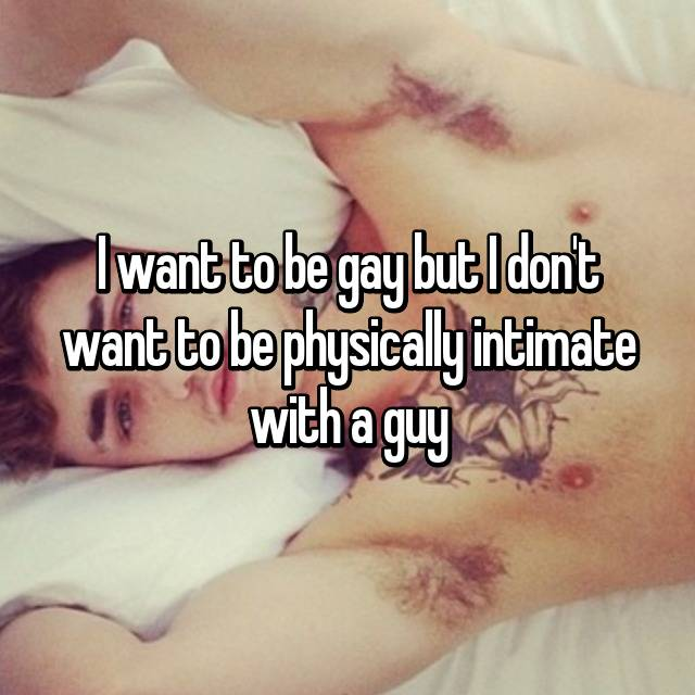I want to be gay but I don't want to be physically intimate with a guy