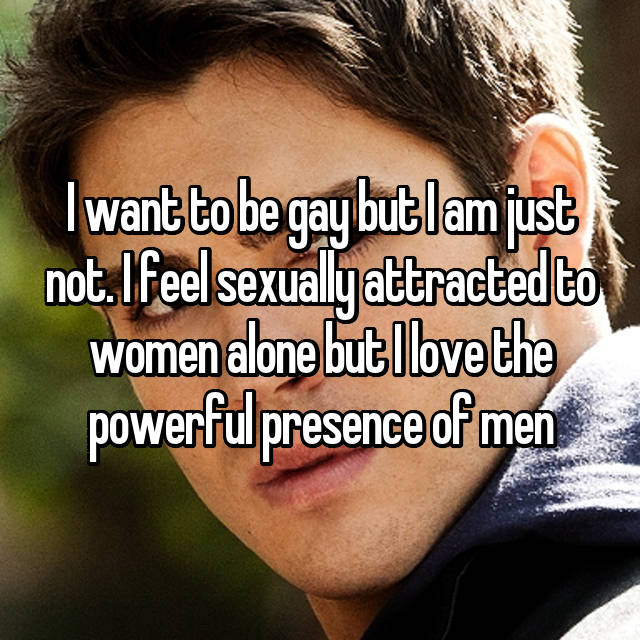 I want to be gay but I am just not. I feel sexually attracted to women alone but I love the powerful presence of men