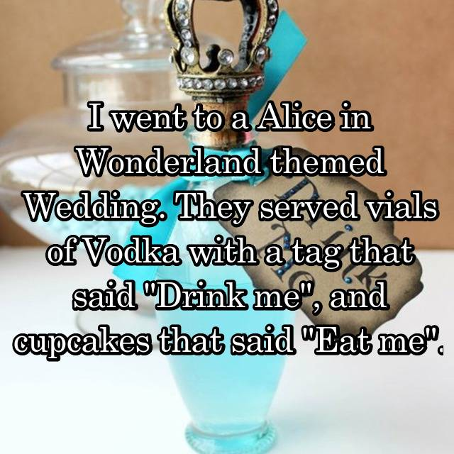 "I went to a Alice in Wonderland themed Wedding. They served vials of Vodka with a tag that said ""Drink me"", and cupcakes that said ""Eat me""."