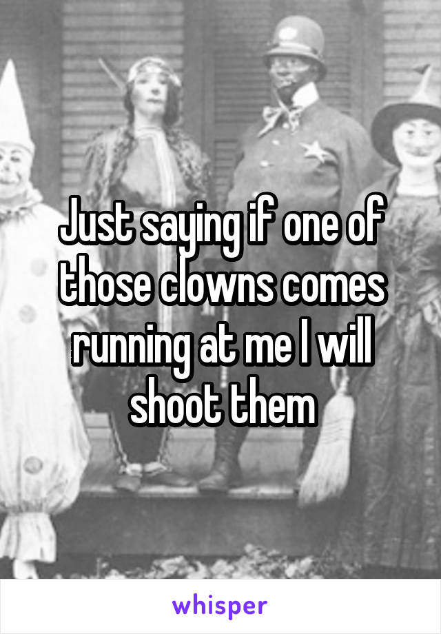 Just saying if one of those clowns comes running at me I will shoot them
