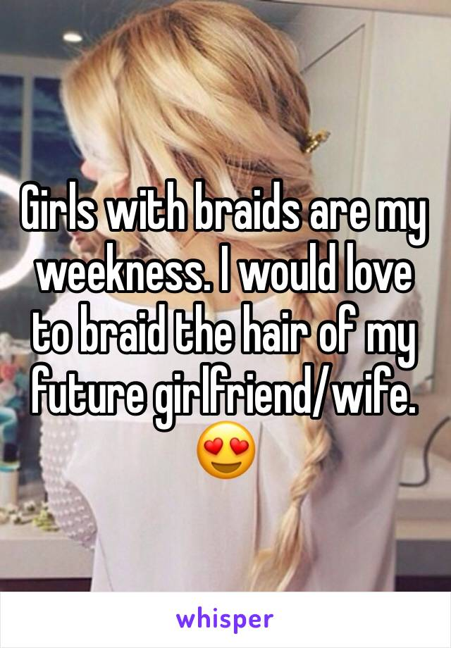 Girls with braids are my weekness. I would love to braid the hair of my future girlfriend/wife. 😍
