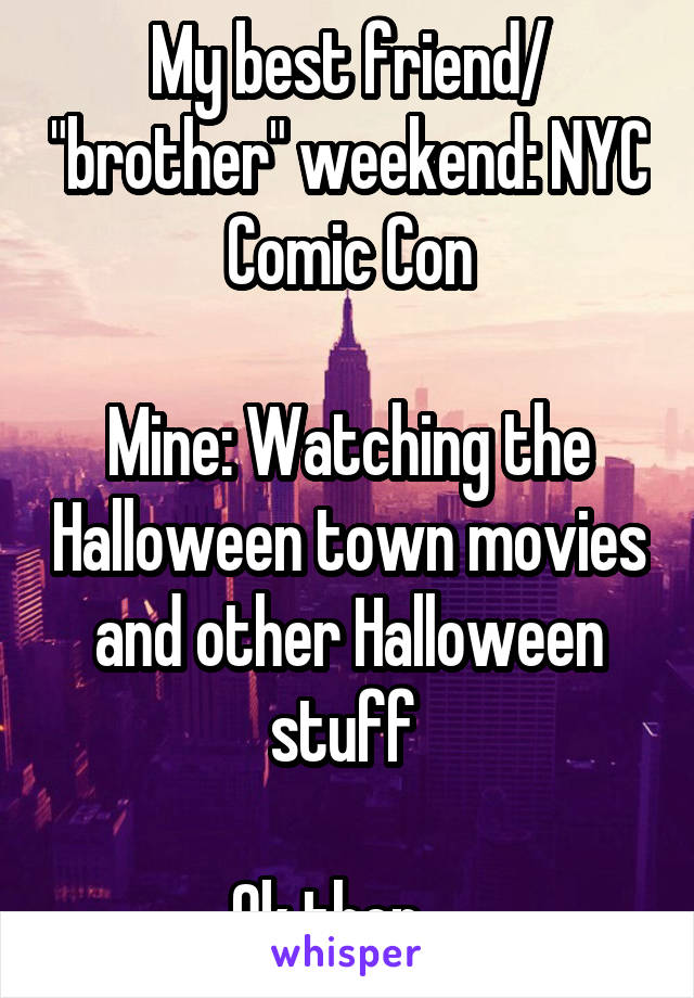 "My best friend/ ""brother"" weekend: NYC Comic Con  Mine: Watching the Halloween town movies and other Halloween stuff   Ok then..."