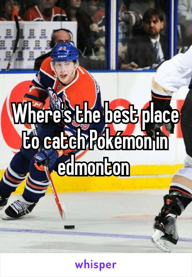 Where's the best place to catch Pokémon in edmonton