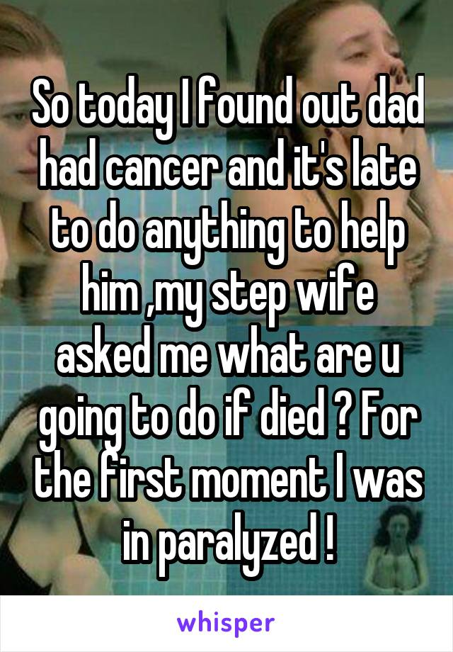 So today I found out dad had cancer and it's late to do anything to help him ,my step wife asked me what are u going to do if died ? For the first moment I was in paralyzed !