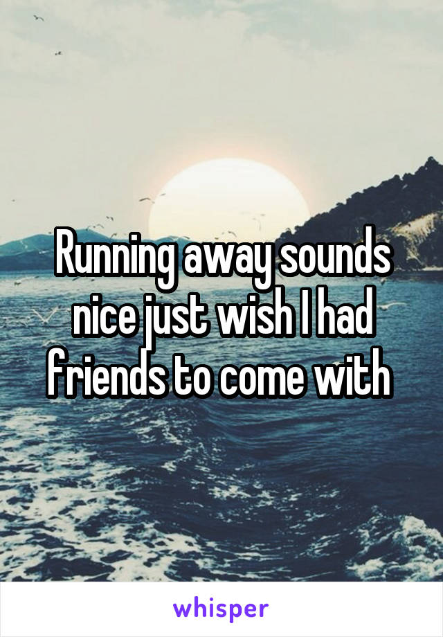 Running away sounds nice just wish I had friends to come with
