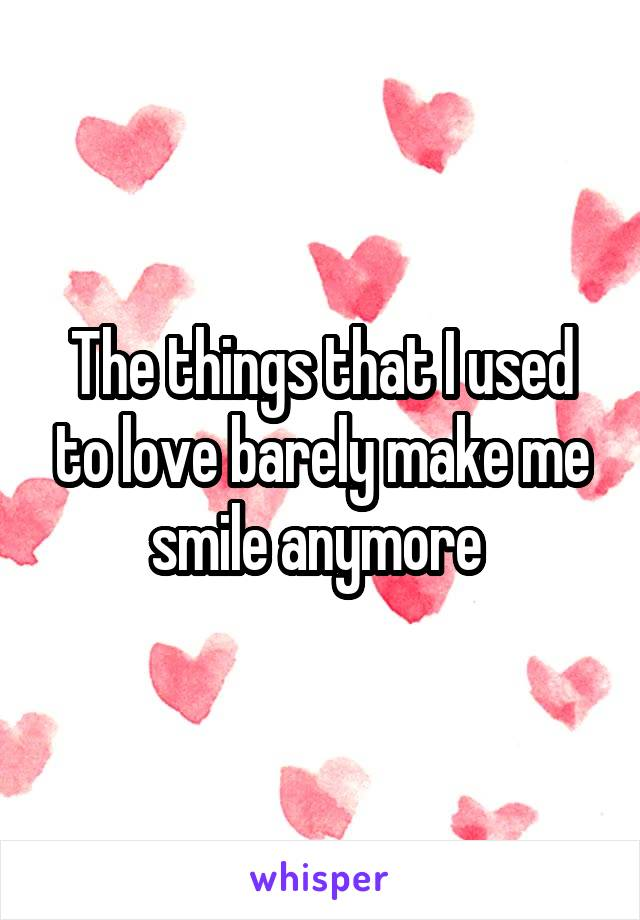 The things that I used to love barely make me smile anymore