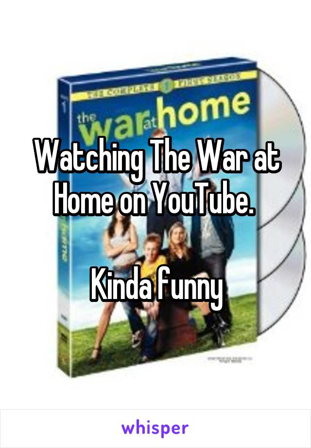 Watching The War at Home on YouTube.   Kinda funny