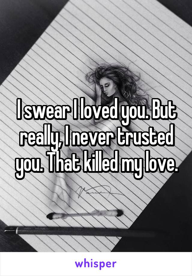 I swear I loved you. But really, I never trusted you. That killed my love.