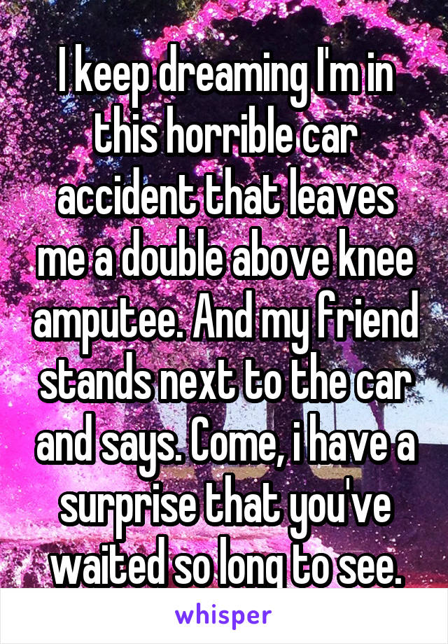 I keep dreaming I'm in this horrible car accident that leaves me a double above knee amputee. And my friend stands next to the car and says. Come, i have a surprise that you've waited so long to see.