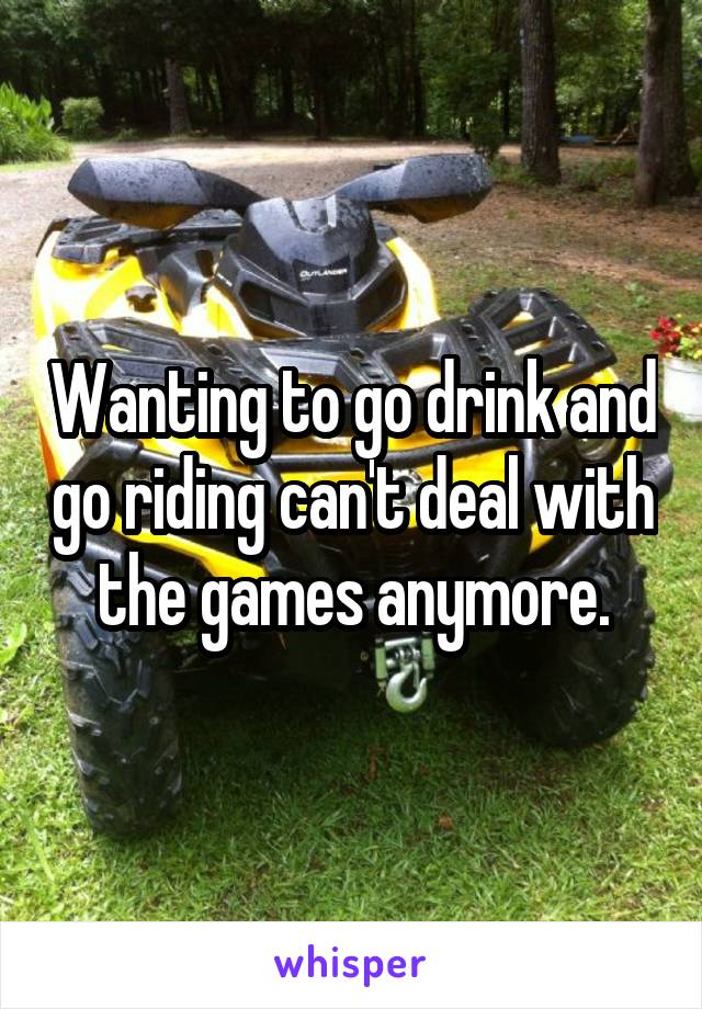 Wanting to go drink and go riding can't deal with the games anymore.