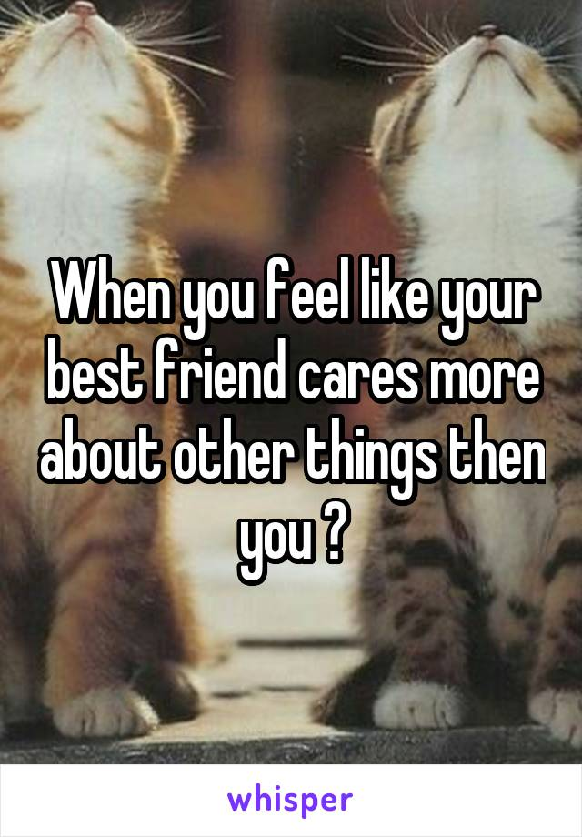 When you feel like your best friend cares more about other things then you 💔