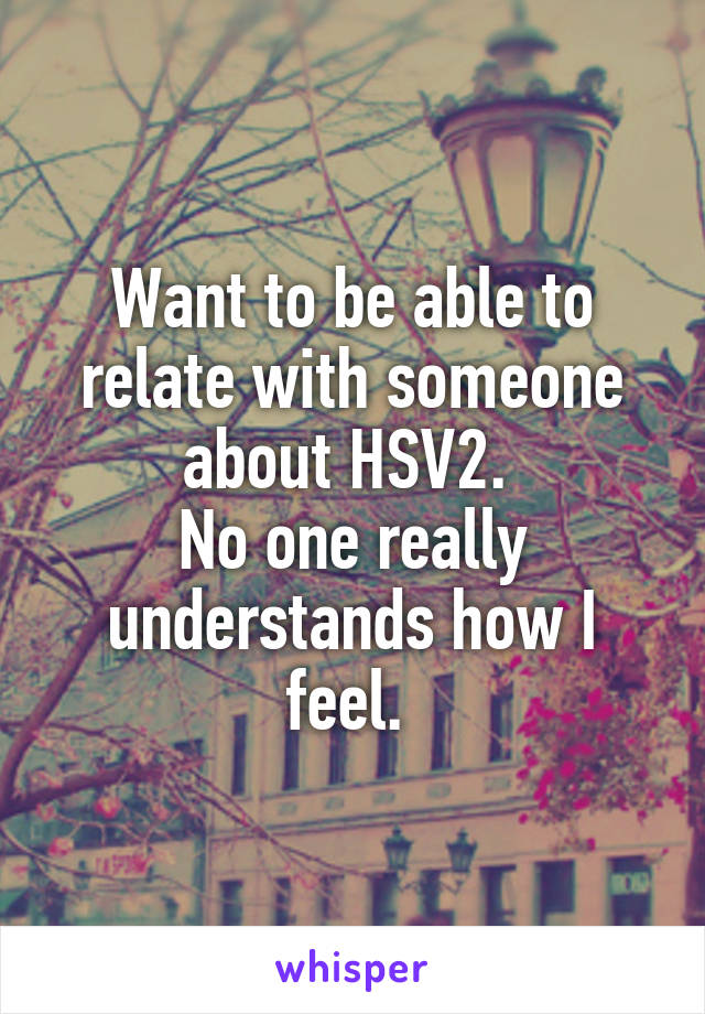 Want to be able to relate with someone about HSV2.  No one really understands how I feel.