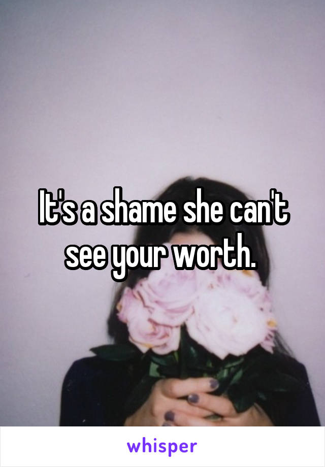 It's a shame she can't see your worth.