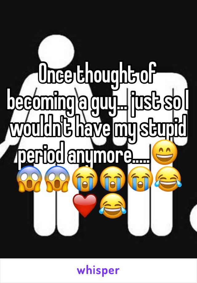 Once thought of becoming a guy... just so I wouldn't have my stupid period anymore.....😄😱😱😭😭😭😂❤️😂