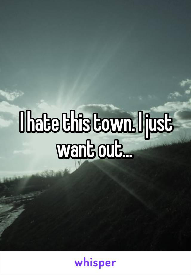 I hate this town. I just want out...