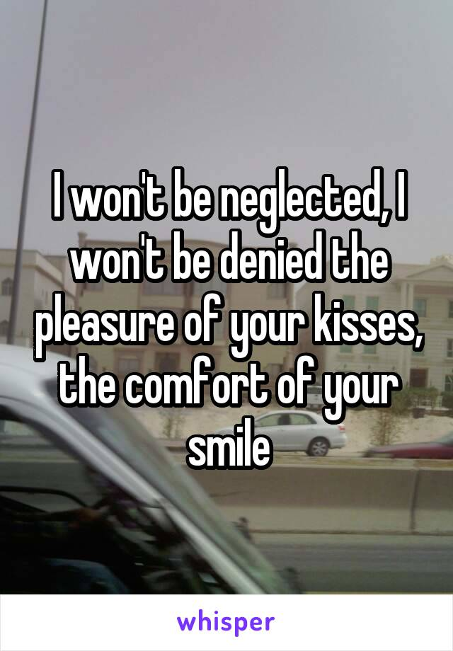 I won't be neglected, I won't be denied the pleasure of your kisses, the comfort of your smile