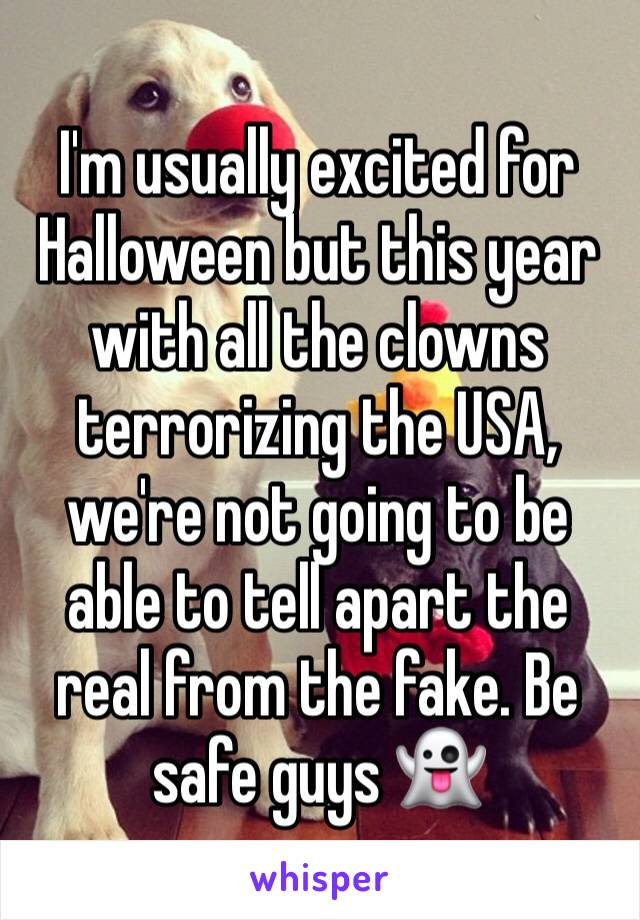 I'm usually excited for Halloween but this year with all the clowns terrorizing the USA, we're not going to be able to tell apart the real from the fake. Be safe guys 👻