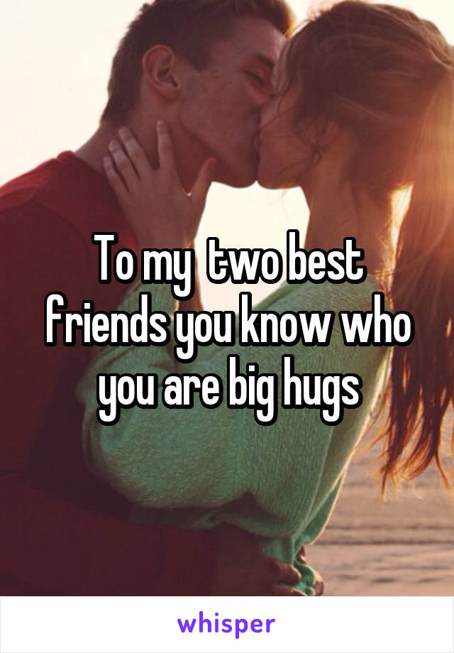 To my  two best friends you know who you are big hugs