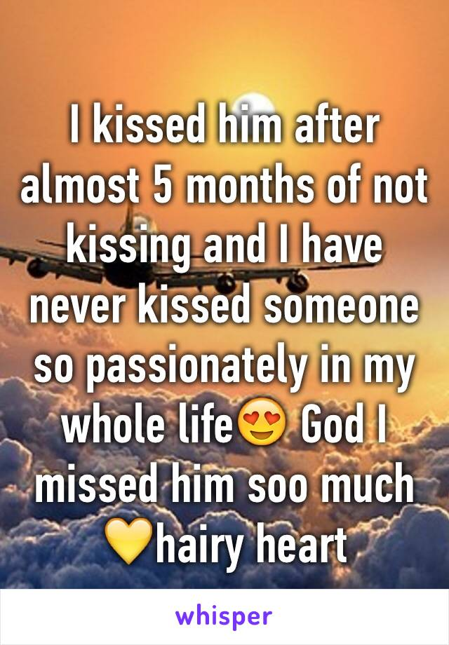 I kissed him after almost 5 months of not kissing and I have never kissed someone so passionately in my whole life😍 God I missed him soo much 💛hairy heart