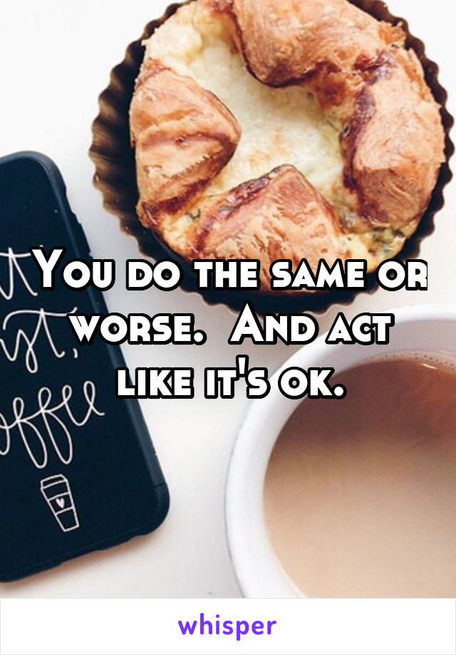 You do the same or worse.  And act like it's ok.