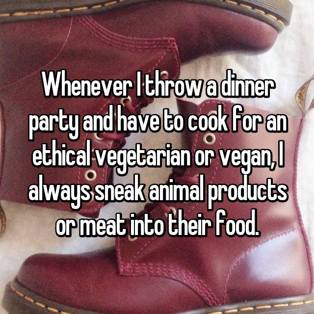 Whenever I throw a dinner party and have to cook for an ethical vegetarian or vegan, I always sneak animal products or meat into their food.