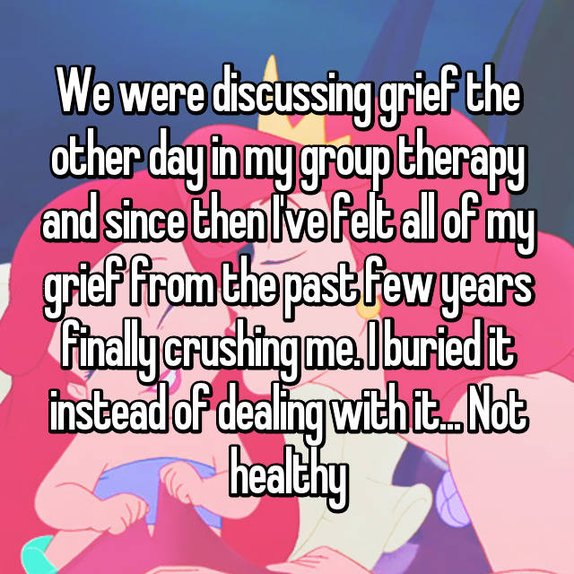 We were discussing grief the other day in my group therapy and since then I've felt all of my grief from the past few years finally crushing me. I buried it instead of dealing with it... Not healthy