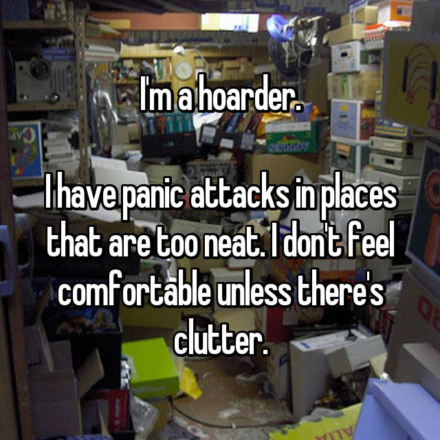 I'm a hoarder.  I have panic attacks in places that are too neat. I don't feel comfortable unless there's clutter.