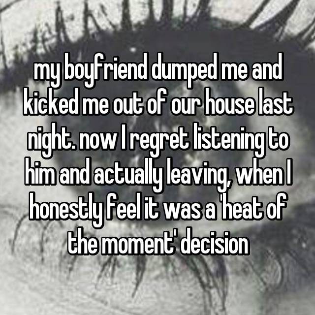my boyfriend dumped me and kicked me out of our house last night. now I regret listening to him and actually leaving, when I honestly feel it was a 'heat of the moment' decision