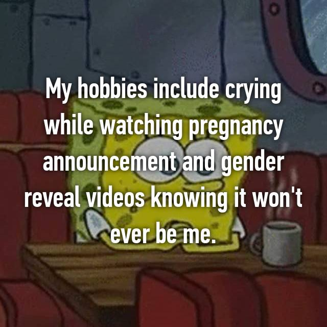 My hobbies include crying while watching pregnancy announcement and gender reveal videos knowing it won't ever be me.