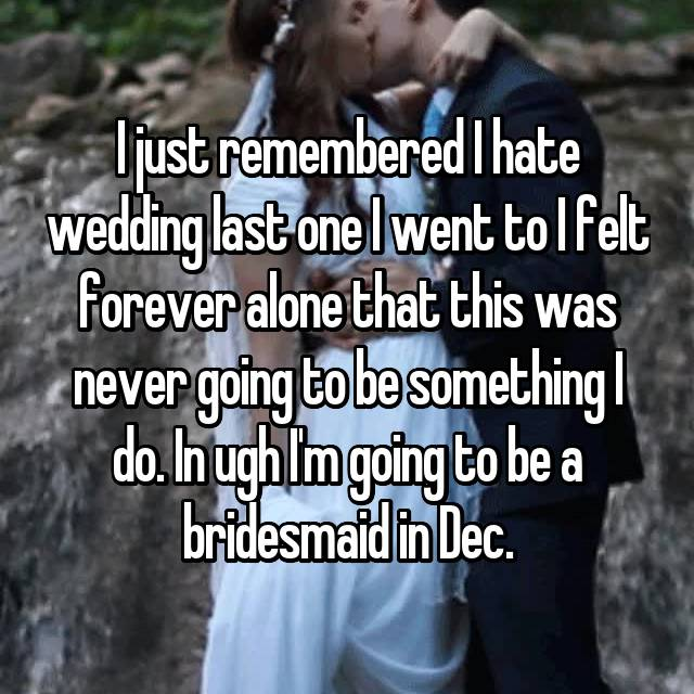 I just remembered I hate wedding last one I went to I felt forever alone that this was never going to be something I do. In ugh I'm going to be a bridesmaid in Dec. 😧