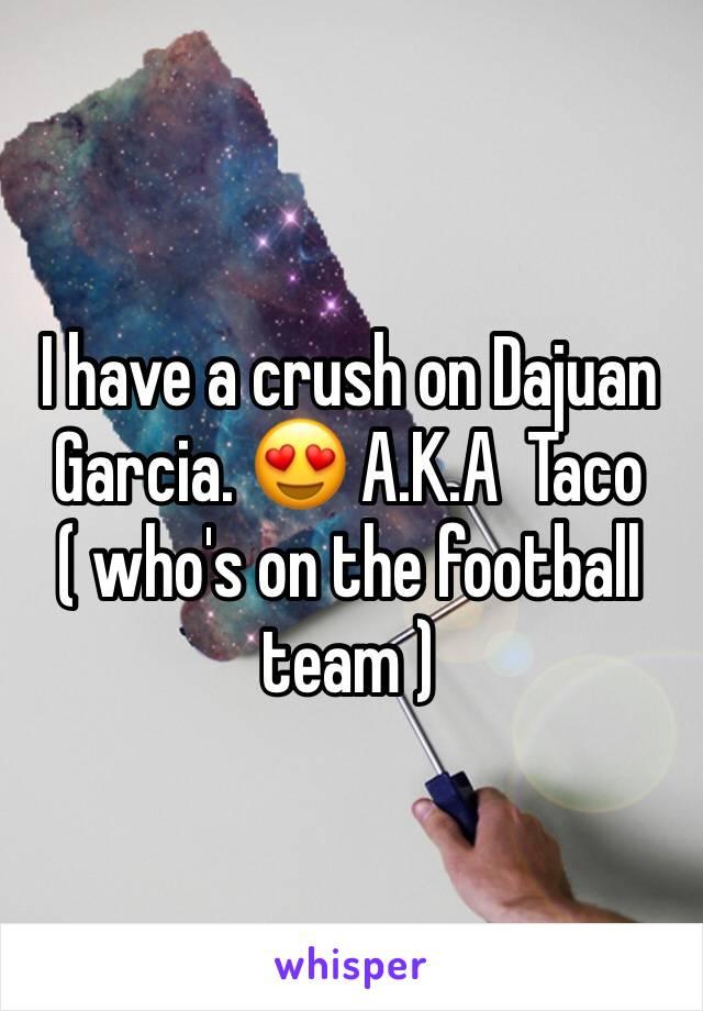 I have a crush on Dajuan Garcia. 😍 A.K.A  Taco ( who's on the football team )