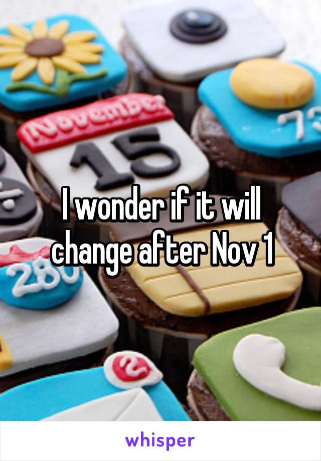 I wonder if it will change after Nov 1
