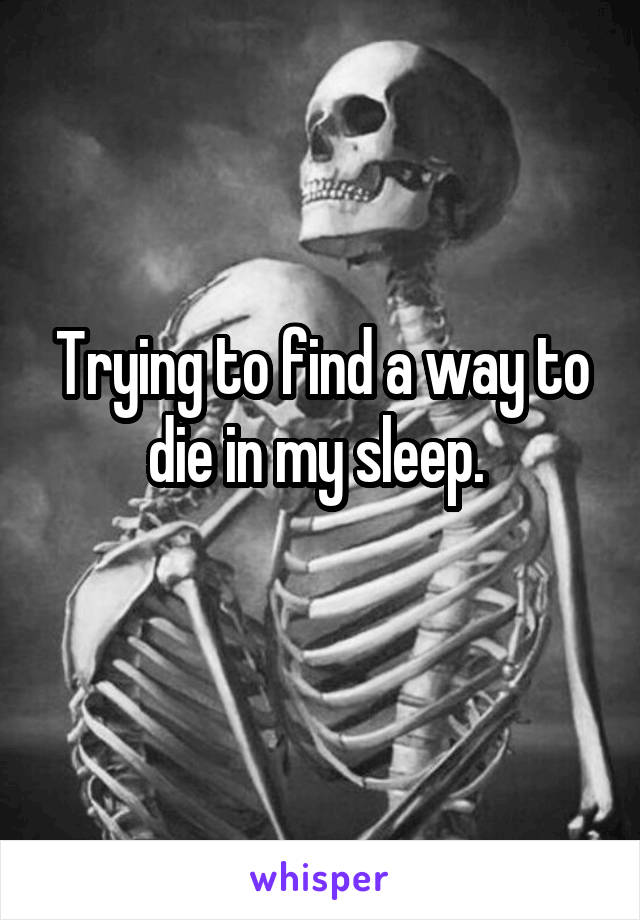 Trying to find a way to die in my sleep.