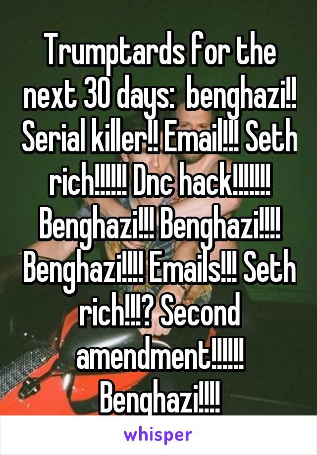 Trumptards for the next 30 days:  benghazi!! Serial killer!! Email!!! Seth rich!!!!!! Dnc hack!!!!!!! Benghazi!!! Benghazi!!!! Benghazi!!!! Emails!!! Seth rich!!!? Second amendment!!!!!! Benghazi!!!!